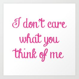 I Don't Care What You Think Of Me Art Print
