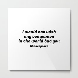 Shakespeare Romantic Love Quote - I would not wish any companion in the world but you (8) Metal Print