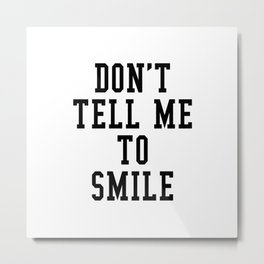 DON'T TELL ME TO SMILE Metal Print