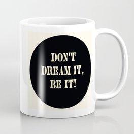 Don't dream it, be it! Coffee Mug