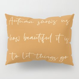 Autumn shows us how beautiful it is to let things go Pillow Sham
