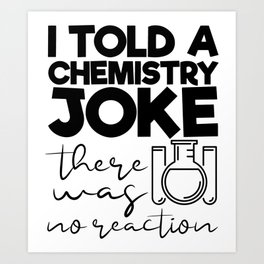 I Told A Chemistry Joke There Was No Reaction Art Print