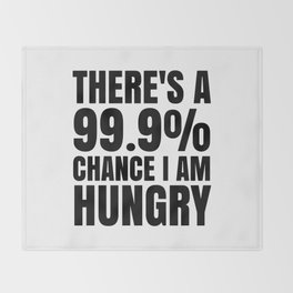 THERE'S A 99.9% PERCENT CHANCE I AM HUNGRY Throw Blanket