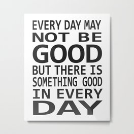 Every Day May Not Be Good. Metal Print