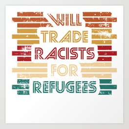 Will Trade Racists For Refugees. Refugees Welcome. Say no to racism. Fight racism. Be progressive. Art Print