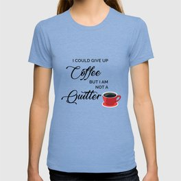 Give up Coffee? I'm not a quitter T-shirt