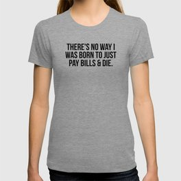 There's no way I was born to just pay bills and die T-shirt