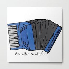 Accordion to who? Metal Print