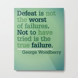 Defeat is not the worst of failures. Not to have tried is the true failure. - George Woodberry Metal Print