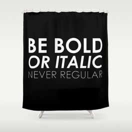 Be Bold Or Italic, Never Regular Shower Curtain