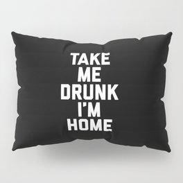Take Me Drunk Funny Quote Pillow Sham