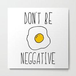 Don't Be Neggative Metal Print