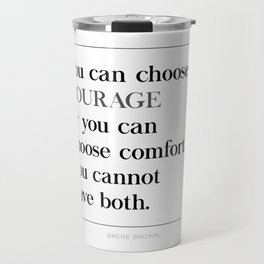 You Can Choose Courage or Comfort Brene Brown Quote, Daring Greatly Travel Mug