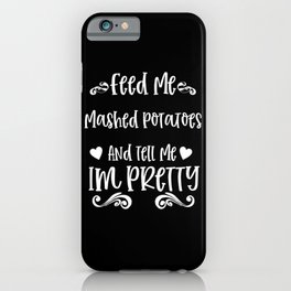 Feed Me Mashed Potatoes And Tell Me I'm Pretty iPhone Case