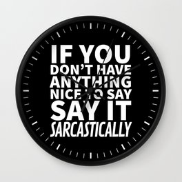 If You Don't Have Anything Nice To Say, Say It Sarcastically (Black & White) Wall Clock