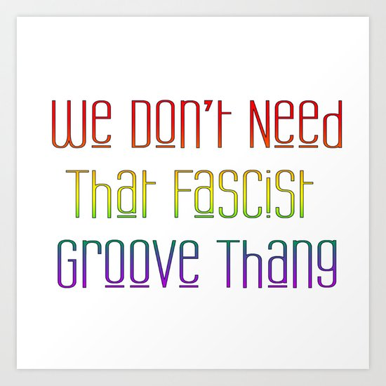 We Don't Need That Fascist Groove Thang Art Print