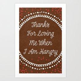 Thanks for loving me when I am Hangry Art Print