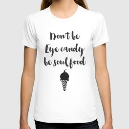 Don't be eye candy be soul food Quote T-shirt