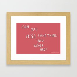 Can you miss something you never had? Framed Art Print