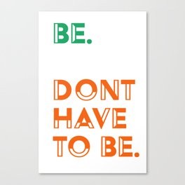 Be. Don't have to be. Canvas Print