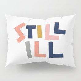 Still Ill Pillow Sham