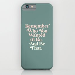 Remember Who You Wanted To Be and Be That iPhone Case