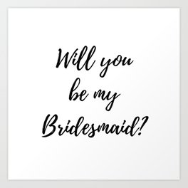 Will You Be My Bridesmaid? Art Print