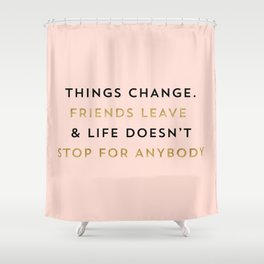 Things change. Friends leave & life doesn't stop for anybody Shower Curtain