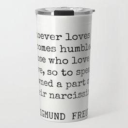 """Whoever loves becomes humble. Sigmund Freud Travel Mug"