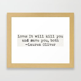 """Love: It will kill you and save you, both"" -Lauren Oliver Framed Art Print"