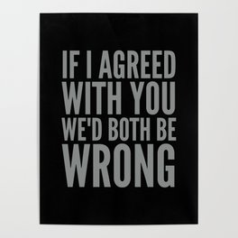 If I Agreed With You We'd Both Be Wrong (Black & Neutral Gray Typography) Poster
