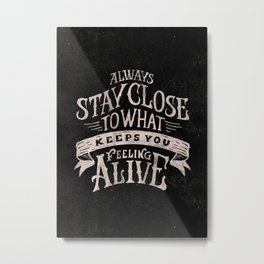 ALWAYS STAY CLOSE TO WHAT KEEPS YOU FEELING ALIVE Metal Print