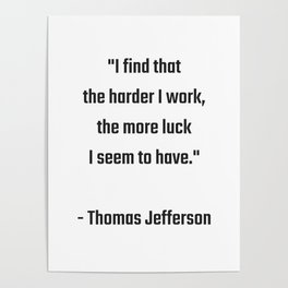 I find that the harder I work, the more luck I seem to have - Thomas Jefferson Success quote Poster