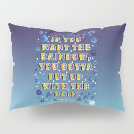 If you want the rainbow, you gotta put up with the rain Pillow Sham