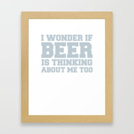 I Wonder If Beer Is Thinking About Me Too Framed Art Print