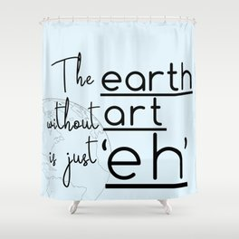 """The Earth Without Art is Just 'Eh"""" Shower Curtain"""