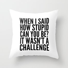 When I Said How Stupid Can You Be? It Wasn't a Challenge Throw Pillow