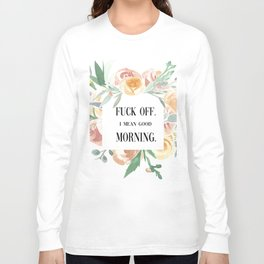 Fuck Off. I Mean Good Morning. Long Sleeve T-shirt