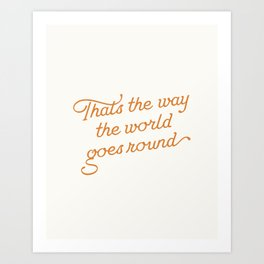 That's the Way the World Goes Round Art Print