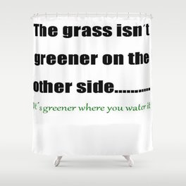 The Grass Is Greener Where You Water It Shower Curtain