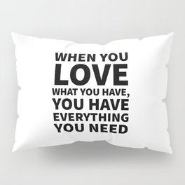 When You Love What You Have, You Have Everything You Need Pillow Sham
