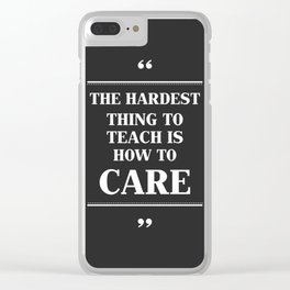 The Hardest Think To Teach Is How to Care. Clear iPhone Case