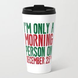 I'M ONLY A MORNING PERSON ON DECEMBER 25TH Travel Mug