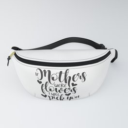 If Mothers Were Flowers I Will Pick You Fanny Pack