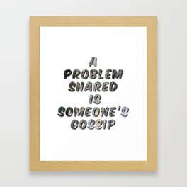 A Problem Shared is Someone's Gossip Framed Art Print