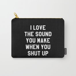 I LOVE THE SOUND YOU MAKE WHEN YOU SHUT UP (Black & White) Carry-All Pouch