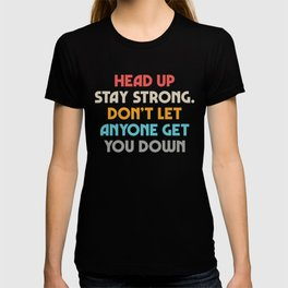 Head up, stay strong, don't let you down, overcome challenges, inspiring tips, powerful life quotes T-shirt