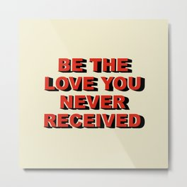Be the love you never received Metal Print
