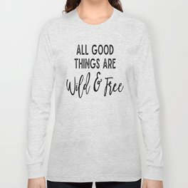 All Good Things Are Wild & Free Long Sleeve T-shirt