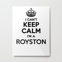 I cant keep calm I am a ROYSTON Metal Print